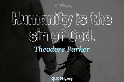 Photo Quote of Humanity is the sin of God.