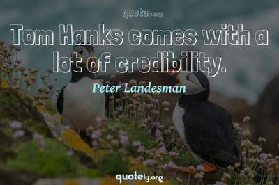 Photo Quote of Tom Hanks comes with a lot of credibility.