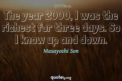 Photo Quote of The year 2000, I was the richest for three days. So I know up and down.
