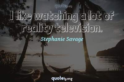 Photo Quote of I like watching a lot of reality television.