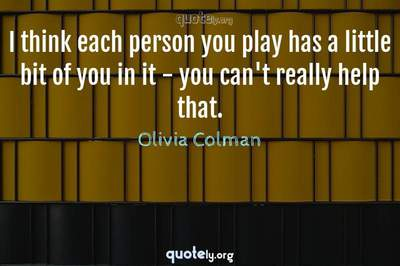 Photo Quote of I think each person you play has a little bit of you in it - you can't really help that.
