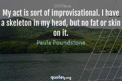 Photo Quote of My act is sort of improvisational. I have a skeleton in my head, but no fat or skin on it.