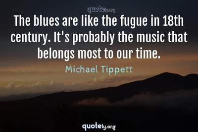 Photo Quote of The blues are like the fugue in 18th century. It's probably the music that belongs most to our time.