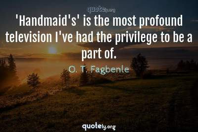 Photo Quote of 'Handmaid's' is the most profound television I've had the privilege to be a part of.