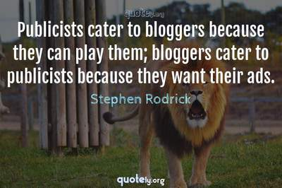 Photo Quote of Publicists cater to bloggers because they can play them; bloggers cater to publicists because they want their ads.