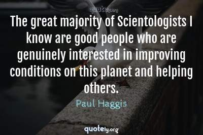 Photo Quote of The great majority of Scientologists I know are good people who are genuinely interested in improving conditions on this planet and helping others.