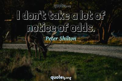 Photo Quote of I don't take a lot of notice of odds.
