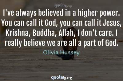 Photo Quote of I've always believed in a higher power. You can call it God, you can call it Jesus, Krishna, Buddha, Allah, I don't care. I really believe we are all a part of God.