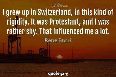 Photo Quote of I grew up in Switzerland, in this kind of rigidity. It was Protestant, and I was rather shy. That influenced me a lot.