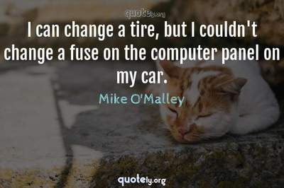 Photo Quote of I can change a tire, but I couldn't change a fuse on the computer panel on my car.