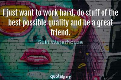 Photo Quote of I just want to work hard, do stuff of the best possible quality and be a great friend.