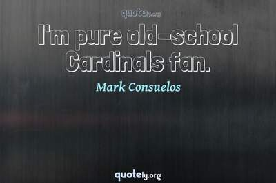 Photo Quote of I'm pure old-school Cardinals fan.