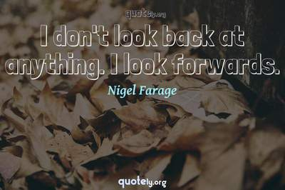 Photo Quote of I don't look back at anything. I look forwards.