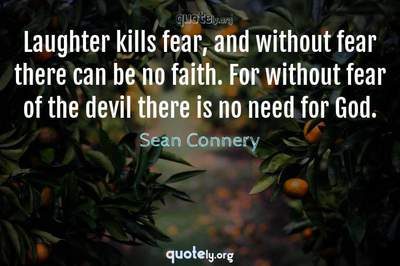 Photo Quote of Laughter kills fear, and without fear there can be no faith. For without fear of the devil there is no need for God.