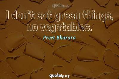 Photo Quote of I don't eat green things, no vegetables.