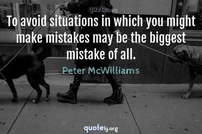 Photo Quote of To avoid situations in which you might make mistakes may be the biggest mistake of all.