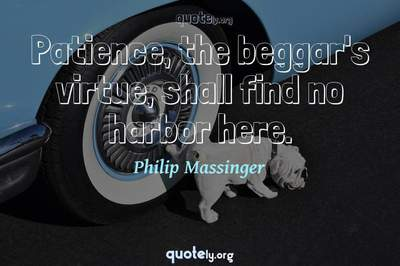 Photo Quote of Patience, the beggar's virtue, shall find no harbor here.