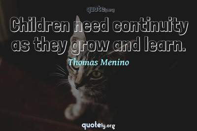 Photo Quote of Children need continuity as they grow and learn.