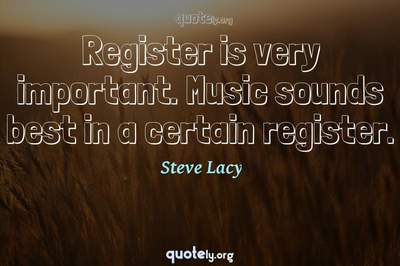 Photo Quote of Register is very important. Music sounds best in a certain register.