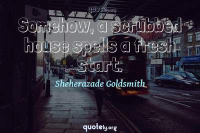 Photo Quote of Somehow, a scrubbed house spells a fresh start.