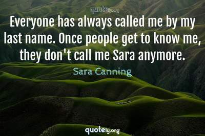 Photo Quote of Everyone has always called me by my last name. Once people get to know me, they don't call me Sara anymore.