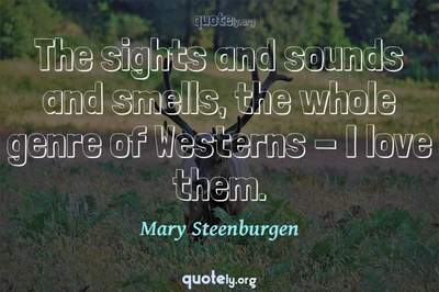Photo Quote of The sights and sounds and smells, the whole genre of Westerns - I love them.