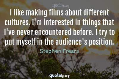 Photo Quote of I like making films about different cultures. I'm interested in things that I've never encountered before. I try to put myself in the audience's position.