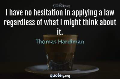Photo Quote of I have no hesitation in applying a law regardless of what I might think about it.
