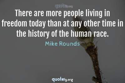 Photo Quote of There are more people living in freedom today than at any other time in the history of the human race.