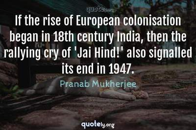 Photo Quote of If the rise of European colonisation began in 18th century India, then the rallying cry of 'Jai Hind!' also signalled its end in 1947.