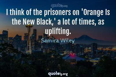 Photo Quote of I think of the prisoners on 'Orange Is the New Black,' a lot of times, as uplifting.