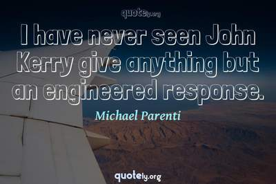 Photo Quote of I have never seen John Kerry give anything but an engineered response.