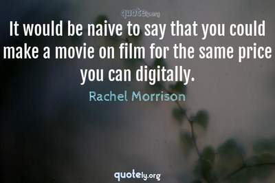 Photo Quote of It would be naive to say that you could make a movie on film for the same price you can digitally.