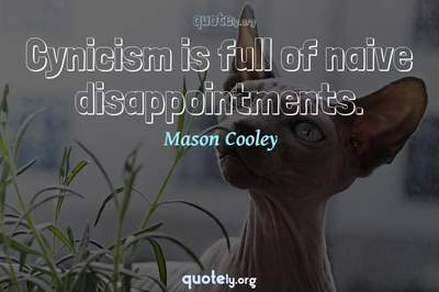 Photo Quote of Cynicism is full of naive disappointments.