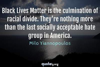 Photo Quote of Black Lives Matter is the culmination of racial divide. They're nothing more than the last socially acceptable hate group in America.