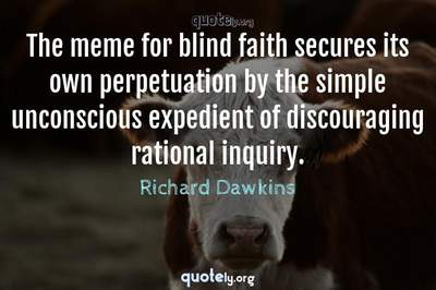 Photo Quote of The meme for blind faith secures its own perpetuation by the simple unconscious expedient of discouraging rational inquiry.
