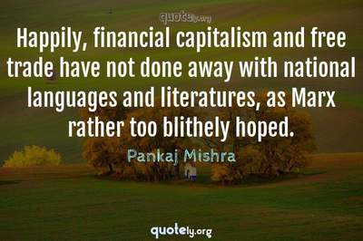 Photo Quote of Happily, financial capitalism and free trade have not done away with national languages and literatures, as Marx rather too blithely hoped.