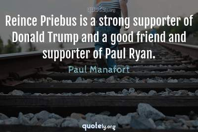 Photo Quote of Reince Priebus is a strong supporter of Donald Trump and a good friend and supporter of Paul Ryan.