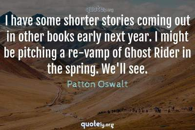 Photo Quote of I have some shorter stories coming out in other books early next year. I might be pitching a re-vamp of Ghost Rider in the spring. We'll see.