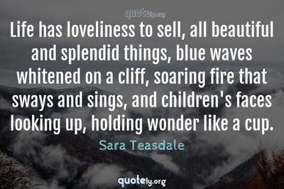 Photo Quote of Life has loveliness to sell, all beautiful and splendid things, blue waves whitened on a cliff, soaring fire that sways and sings, and children's faces looking up, holding wonder like a cup.