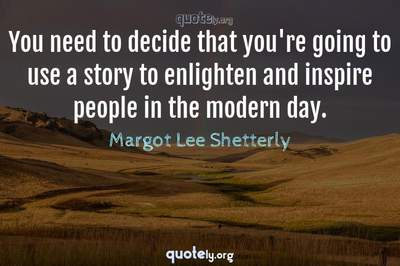 Photo Quote of You need to decide that you're going to use a story to enlighten and inspire people in the modern day.