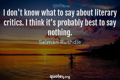 Photo Quote of I don't know what to say about literary critics. I think it's probably best to say nothing.