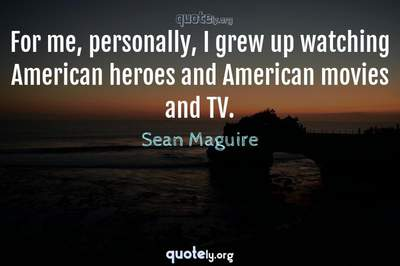 Photo Quote of For me, personally, I grew up watching American heroes and American movies and TV.