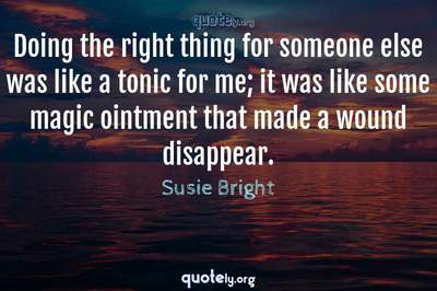 Photo Quote of Doing the right thing for someone else was like a tonic for me; it was like some magic ointment that made a wound disappear.