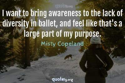 Photo Quote of I want to bring awareness to the lack of diversity in ballet, and feel like that's a large part of my purpose.