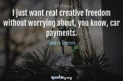 Photo Quote of I just want real creative freedom without worrying about, you know, car payments.