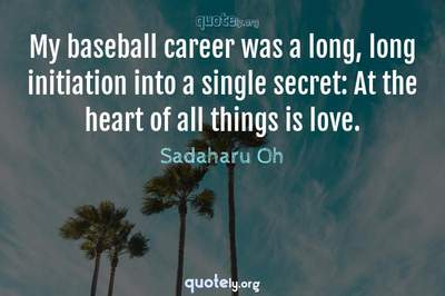 Photo Quote of My baseball career was a long, long initiation into a single secret: At the heart of all things is love.
