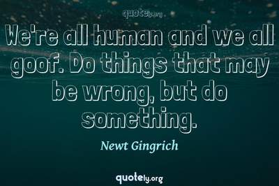 Photo Quote of We're all human and we all goof. Do things that may be wrong, but do something.