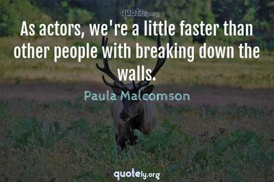 Photo Quote of As actors, we're a little faster than other people with breaking down the walls.