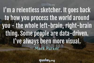 Photo Quote of I'm a relentless sketcher. It goes back to how you process the world around you - the whole left-brain, right-brain thing. Some people are data-driven. I've always been more visual.